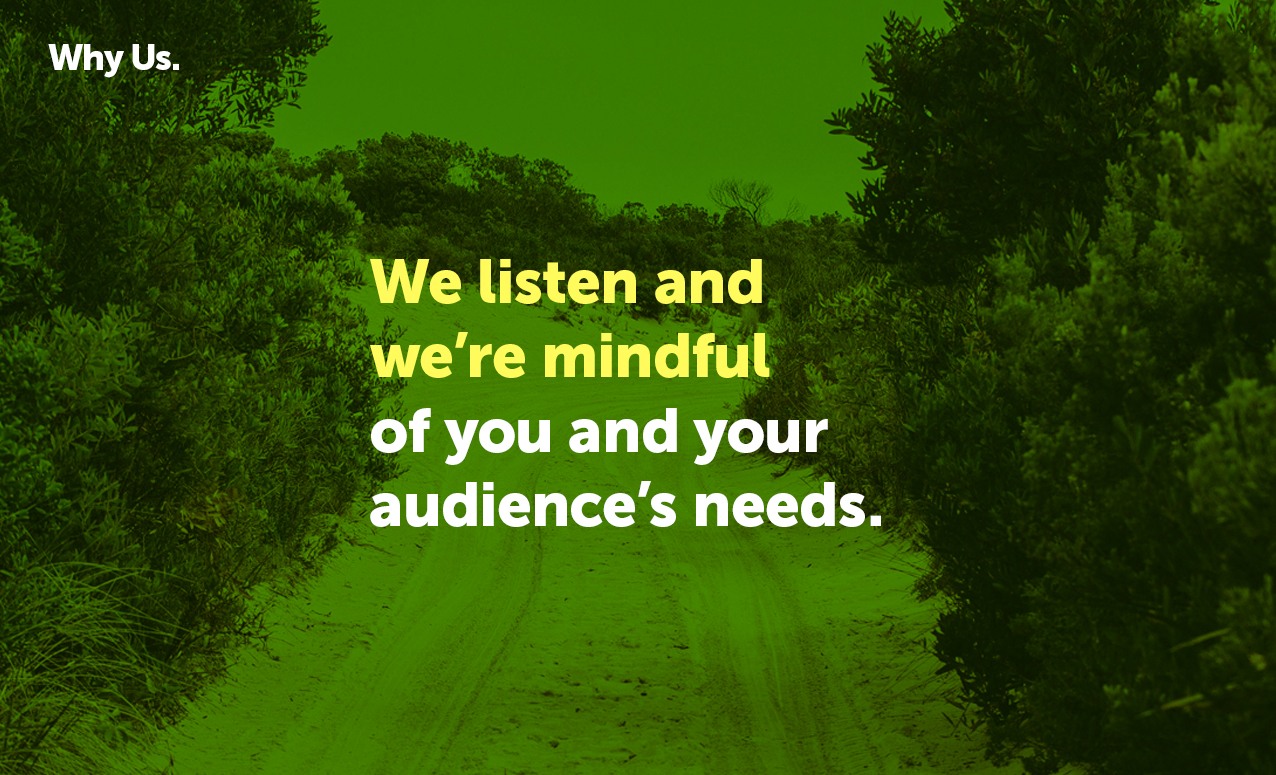 We listen and we're mindful of you and your audience's needs.