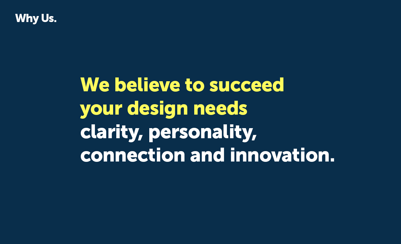 We believe to succeed your design needs clarity, personality, connection, and innovation.